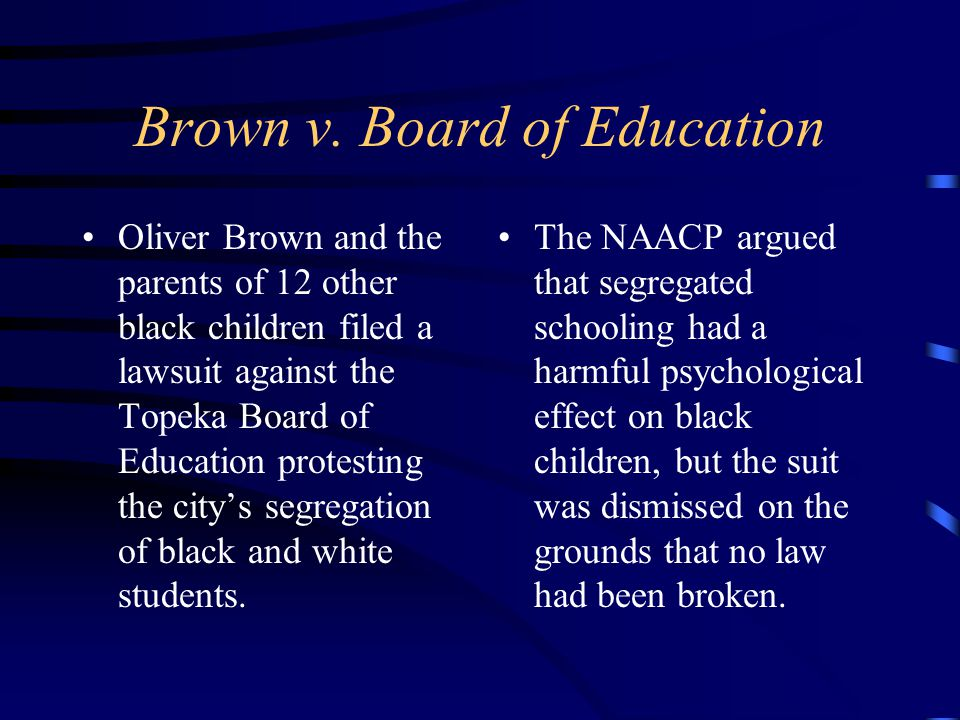 Brown v. Board of Education Oliver Brown and the parents of 12 other black children filed a lawsuit against the Topeka Board of Education protesting t
