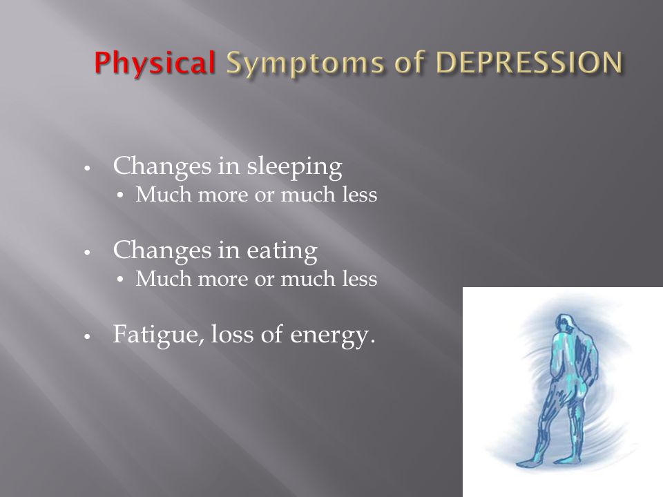 Changes in sleeping Much more or much less Changes in eating Much more or much less Fatigue, loss of energy.