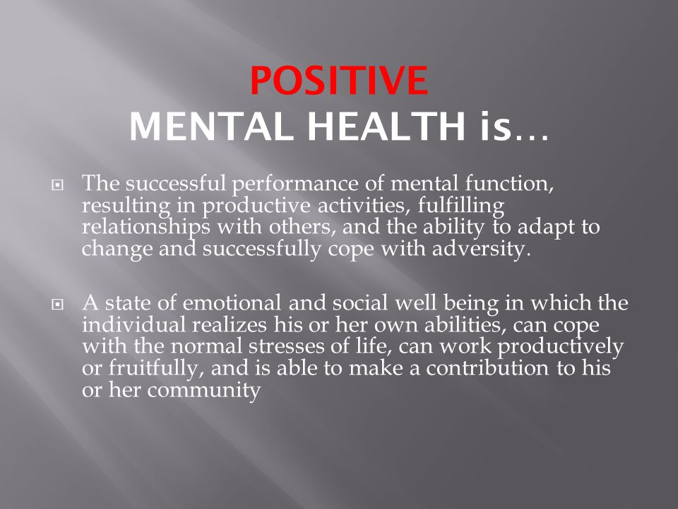 POSITIVE MENTAL HEALTH is…  The successful performance of mental function, resulting in productive activities, fulfilling relationships with others, and the ability to adapt to change and successfully cope with adversity.