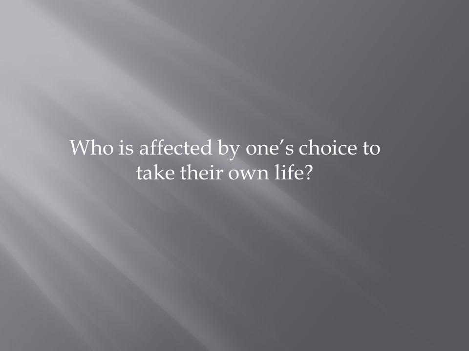 Who is affected by one's choice to take their own life?
