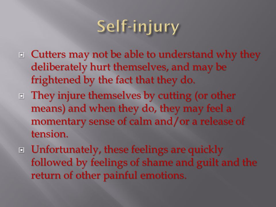  Cutters may not be able to understand why they deliberately hurt themselves, and may be frightened by the fact that they do.