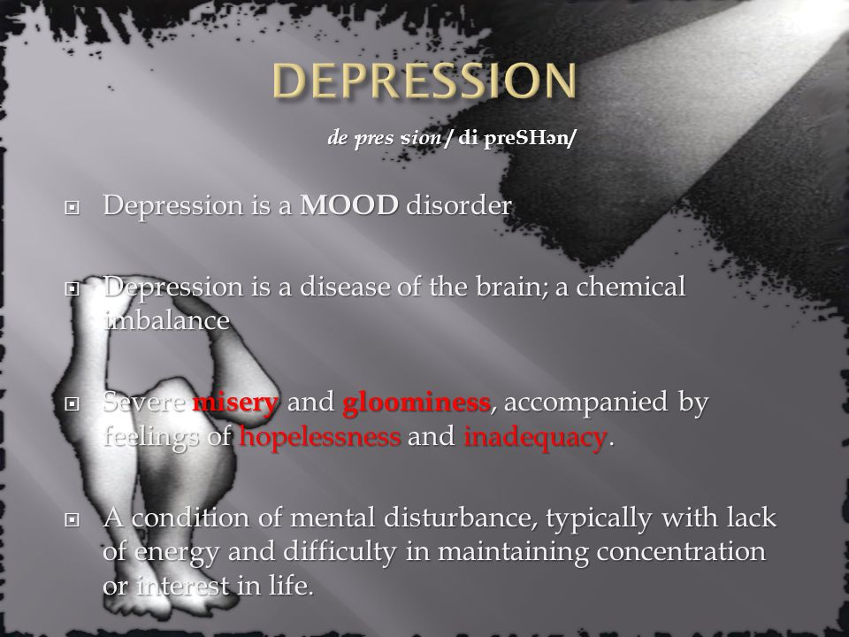 de·pres·sion / di preSH ə n/  Depression is a MOOD disorder  Depression is a disease of the brain; a chemical imbalance  Severe misery and gloominess, accompanied by feelings of hopelessness and inadequacy.