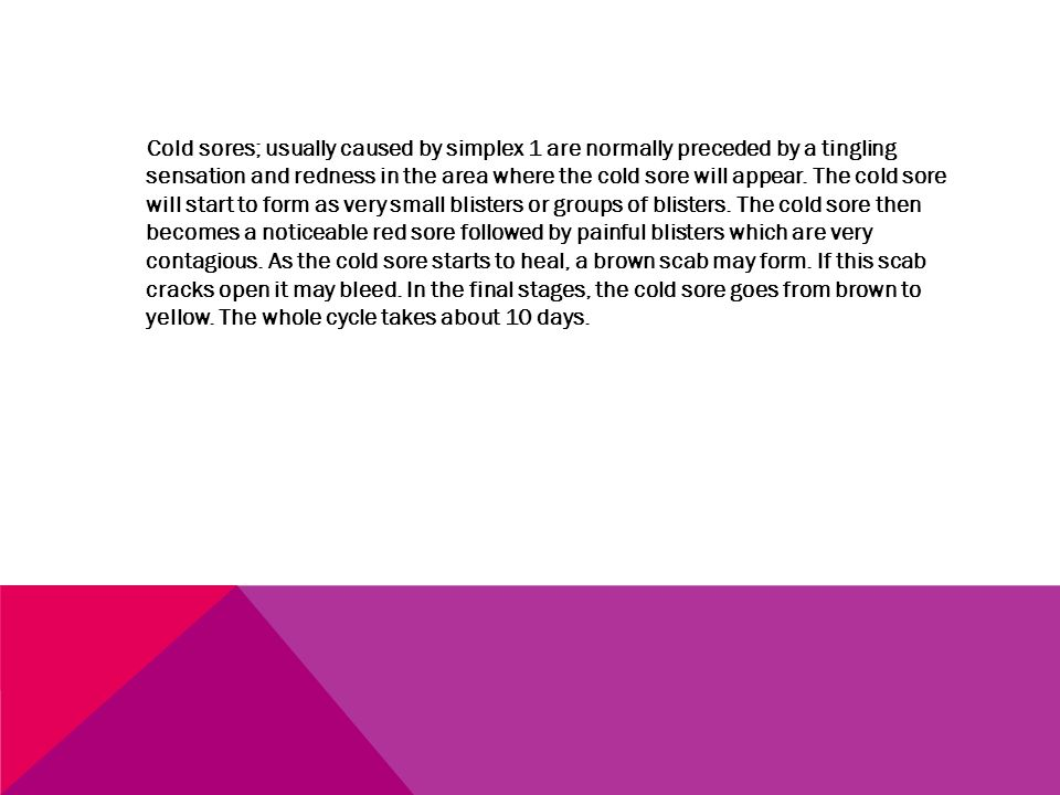 Cold sores; usually caused by simplex 1 are normally preceded by a tingling sensation and redness in the area where the cold sore will appear. The col