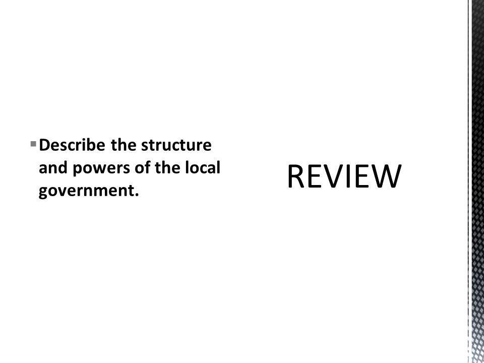  Describe the structure and powers of the local government.