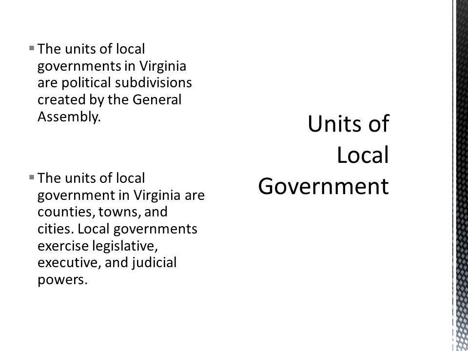  The units of local governments in Virginia are political subdivisions created by the General Assembly.  The units of local government in Virginia a