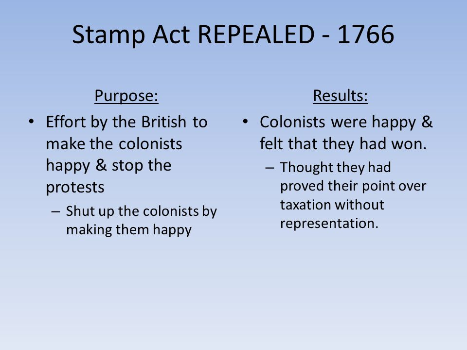 Stamp Act REPEALED - 1766 Purpose: Effort by the British to make the colonists happy & stop the protests – Shut up the colonists by making them happy Results: Colonists were happy & felt that they had won.