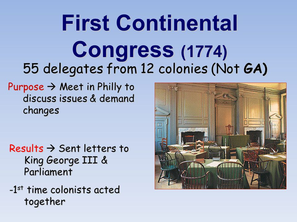 First Continental Congress (1774) 55 delegates from 12 colonies (Not GA) Purpose  Meet in Philly to discuss issues & demand changes Results  Sent letters to King George III & Parliament -1 st time colonists acted together