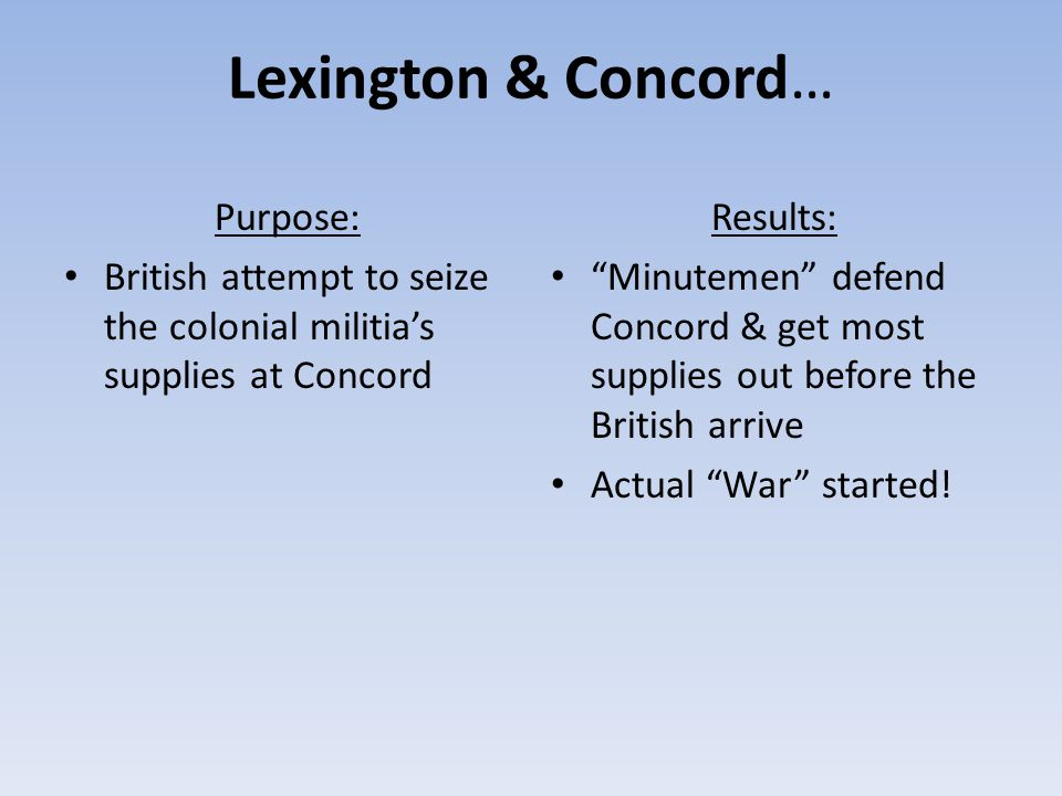 Lexington & Concord… Purpose: British attempt to seize the colonial militia's supplies at Concord Results: Minutemen defend Concord & get most supplies out before the British arrive Actual War started!