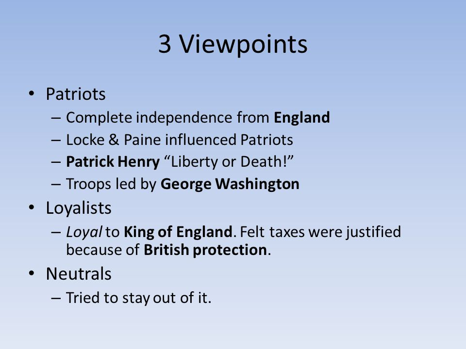 3 Viewpoints Patriots – Complete independence from England – Locke & Paine influenced Patriots – Patrick Henry Liberty or Death! – Troops led by George Washington Loyalists – Loyal to King of England.