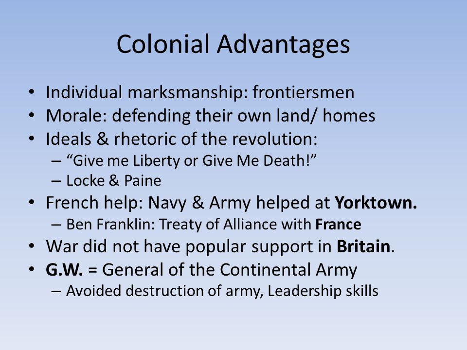 Colonial Advantages Individual marksmanship: frontiersmen Morale: defending their own land/ homes Ideals & rhetoric of the revolution: – Give me Liberty or Give Me Death! – Locke & Paine French help: Navy & Army helped at Yorktown.