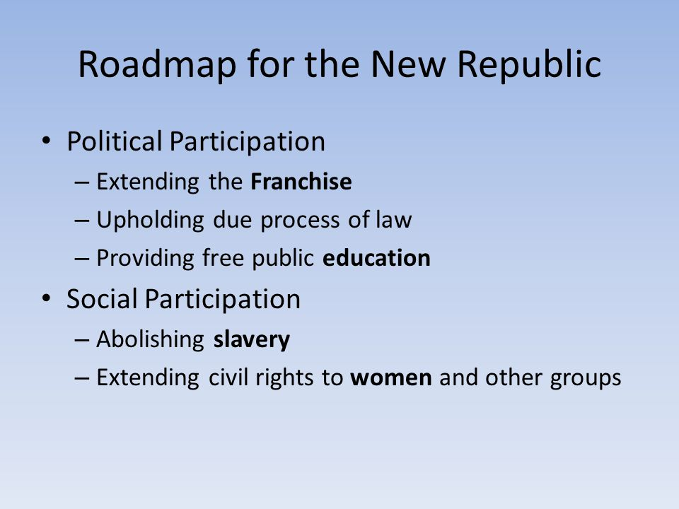 Roadmap for the New Republic Political Participation – Extending the Franchise – Upholding due process of law – Providing free public education Social Participation – Abolishing slavery – Extending civil rights to women and other groups