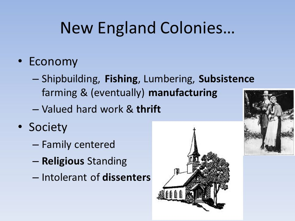 New England Colonies… Economy – Shipbuilding, Fishing, Lumbering, Subsistence farming & (eventually) manufacturing – Valued hard work & thrift Society