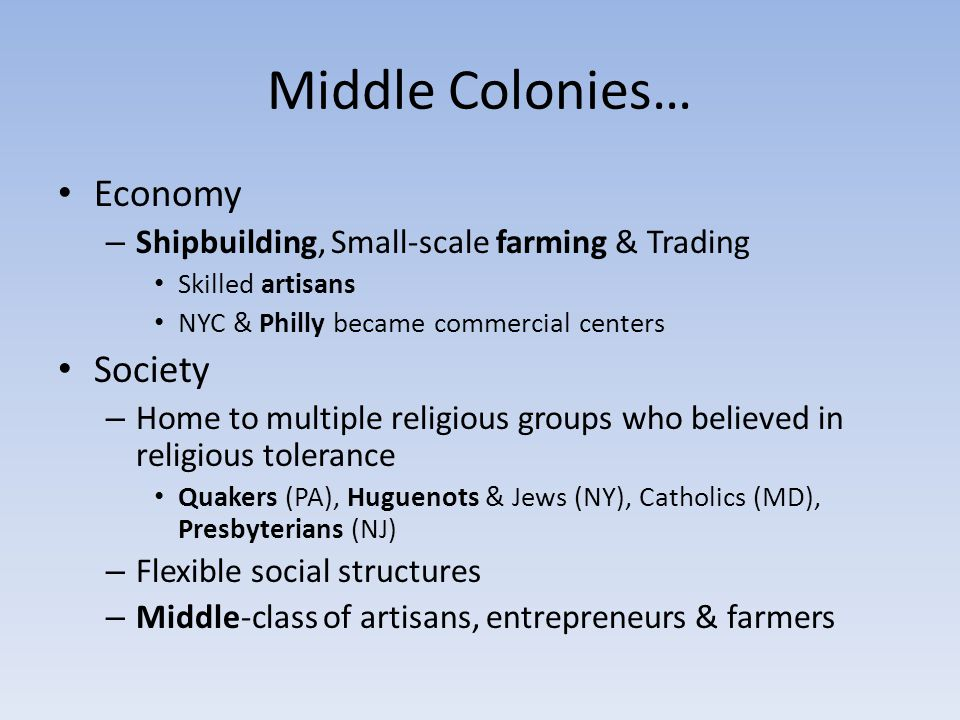 Middle Colonies… Economy – Shipbuilding, Small-scale farming & Trading Skilled artisans NYC & Philly became commercial centers Society – Home to multi