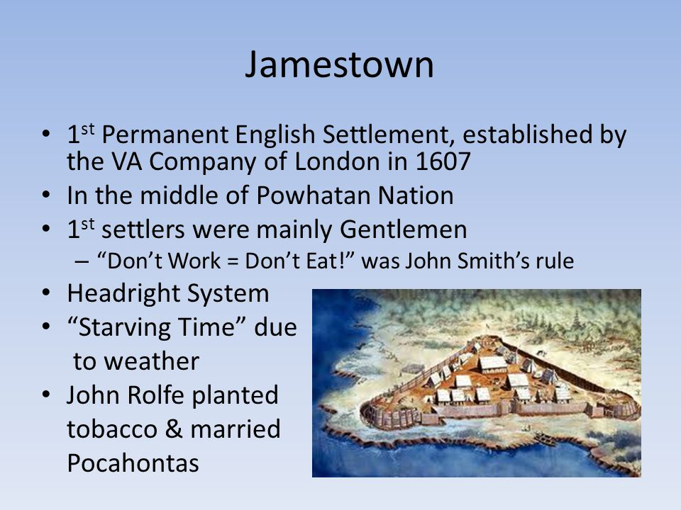 Jamestown 1 st Permanent English Settlement, established by the VA Company of London in 1607 In the middle of Powhatan Nation 1 st settlers were mainl