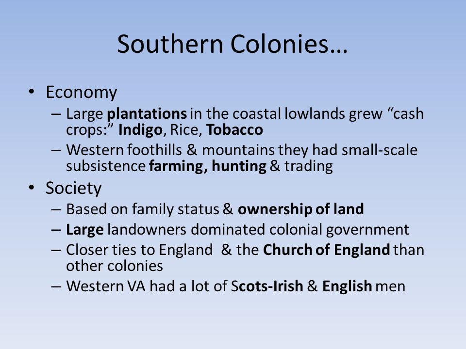 "Southern Colonies… Economy – Large plantations in the coastal lowlands grew ""cash crops:"" Indigo, Rice, Tobacco – Western foothills & mountains they h"
