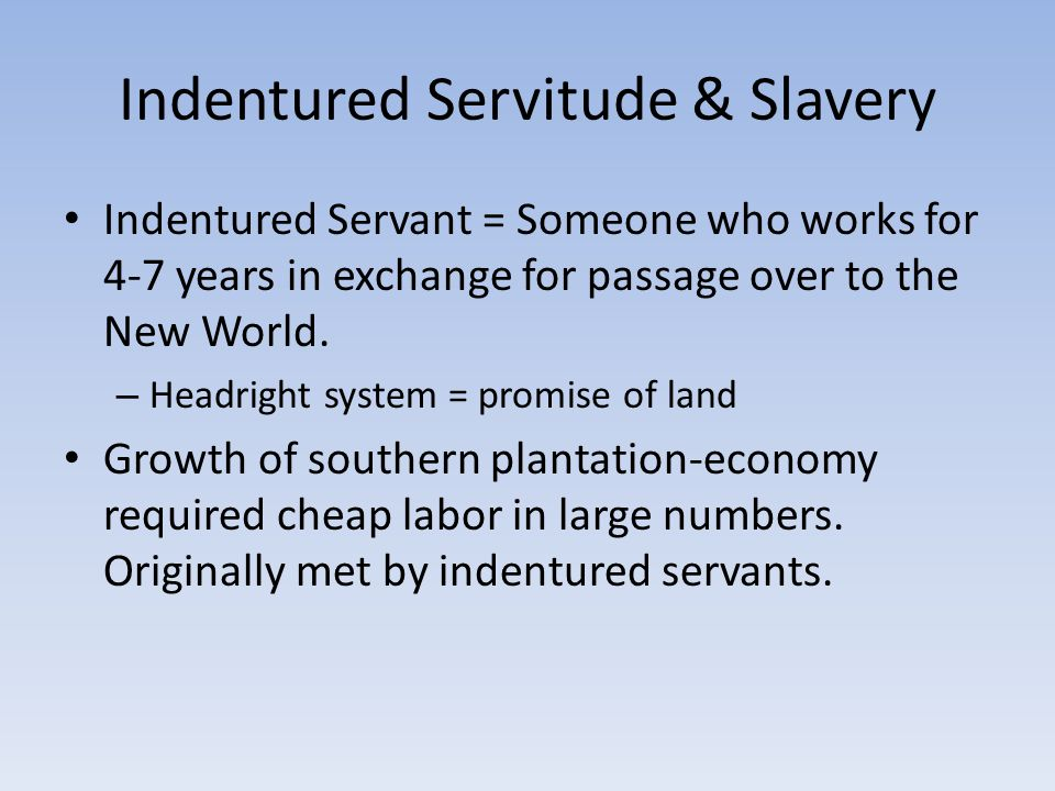 Indentured Servitude & Slavery Indentured Servant = Someone who works for 4-7 years in exchange for passage over to the New World. – Headright system