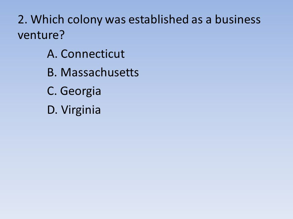 2. Which colony was established as a business venture? A. Connecticut B. Massachusetts C. Georgia D. Virginia