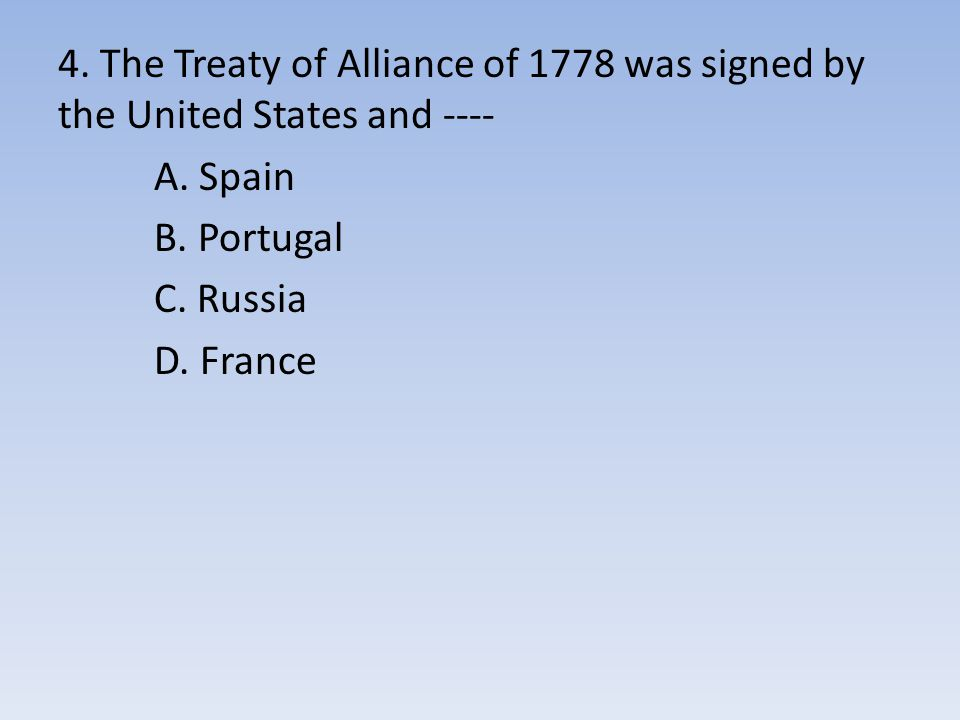 4. The Treaty of Alliance of 1778 was signed by the United States and ---- A. Spain B. Portugal C. Russia D. France
