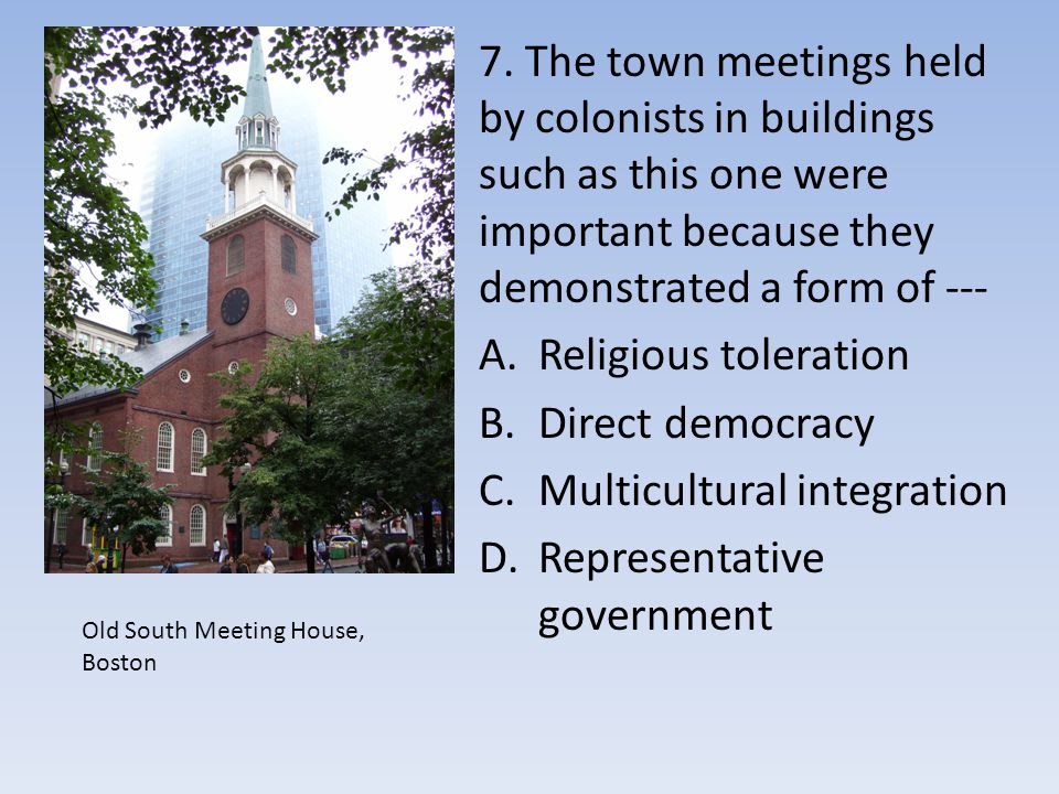 7. The town meetings held by colonists in buildings such as this one were important because they demonstrated a form of --- A.Religious toleration B.D