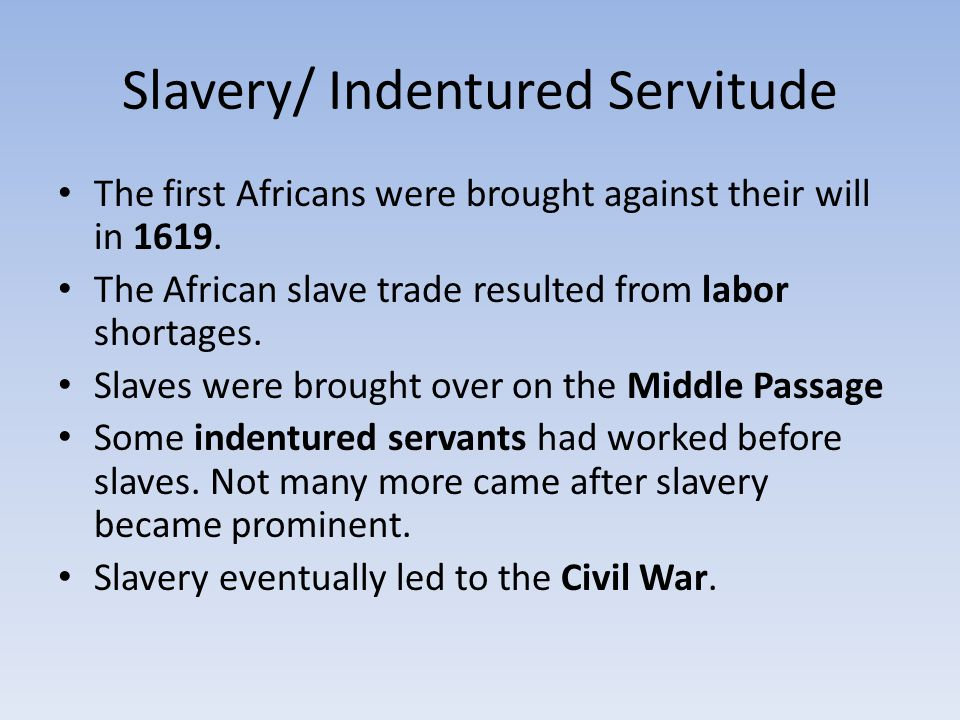 Slavery/ Indentured Servitude The first Africans were brought against their will in 1619. The African slave trade resulted from labor shortages. Slave