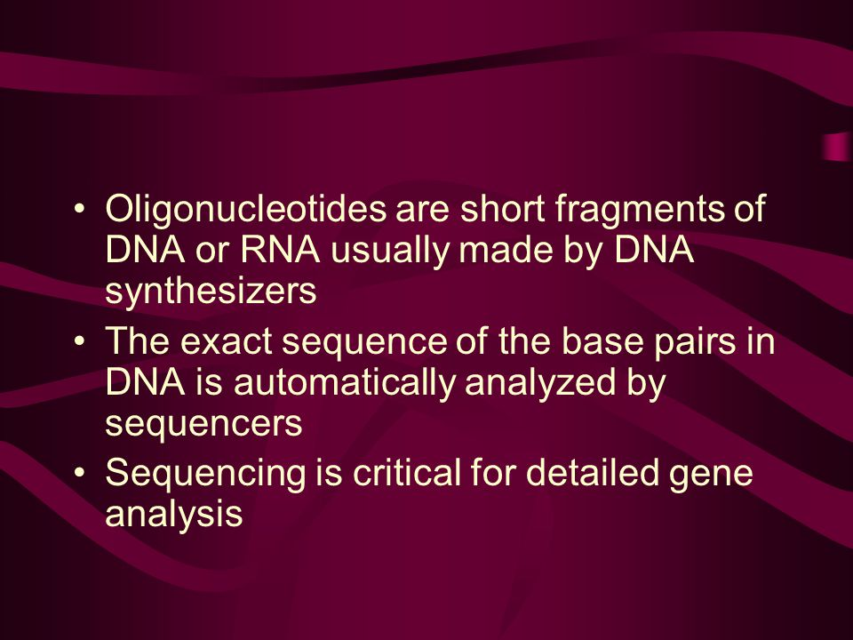 Oligonucleotides are short fragments of DNA or RNA usually made by DNA synthesizers The exact sequence of the base pairs in DNA is automatically analyzed by sequencers Sequencing is critical for detailed gene analysis