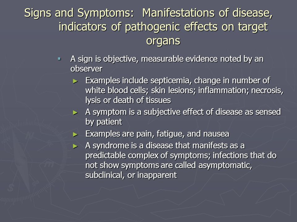 Signs and Symptoms: Manifestations of disease, indicators of pathogenic effects on target organs  A sign is objective, measurable evidence noted by a