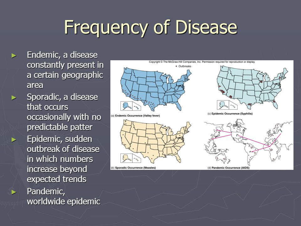 Frequency of Disease ► Endemic, a disease constantly present in a certain geographic area ► Sporadic, a disease that occurs occasionally with no predi
