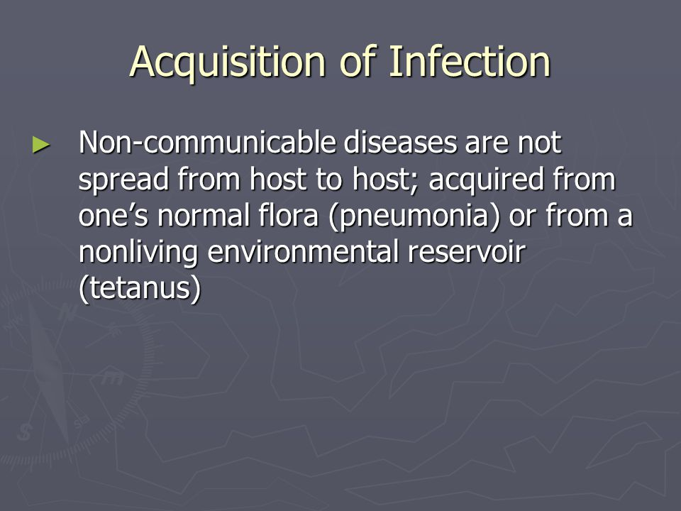 Acquisition of Infection ► Non-communicable diseases are not spread from host to host; acquired from one's normal flora (pneumonia) or from a nonlivin