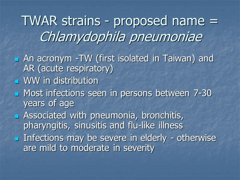 TWAR strains - proposed name = Chlamydophila pneumoniae An acronym -TW (first isolated in Taiwan) and AR (acute respiratory) An acronym -TW (first iso