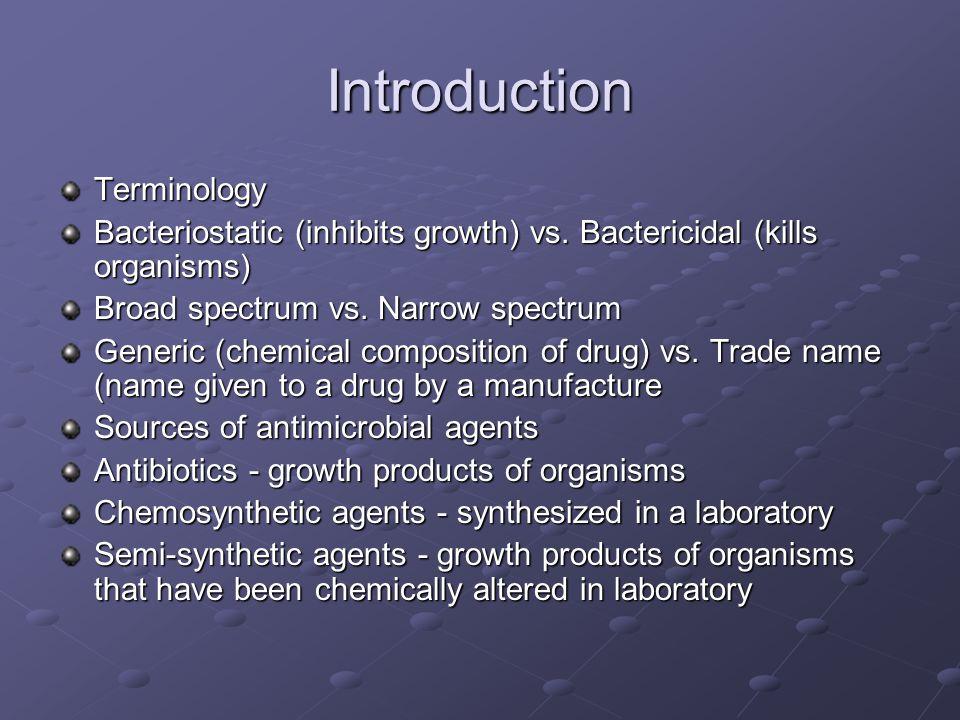 Introduction Terminology Bacteriostatic (inhibits growth) vs. Bactericidal (kills organisms) Broad spectrum vs. Narrow spectrum Generic (chemical comp