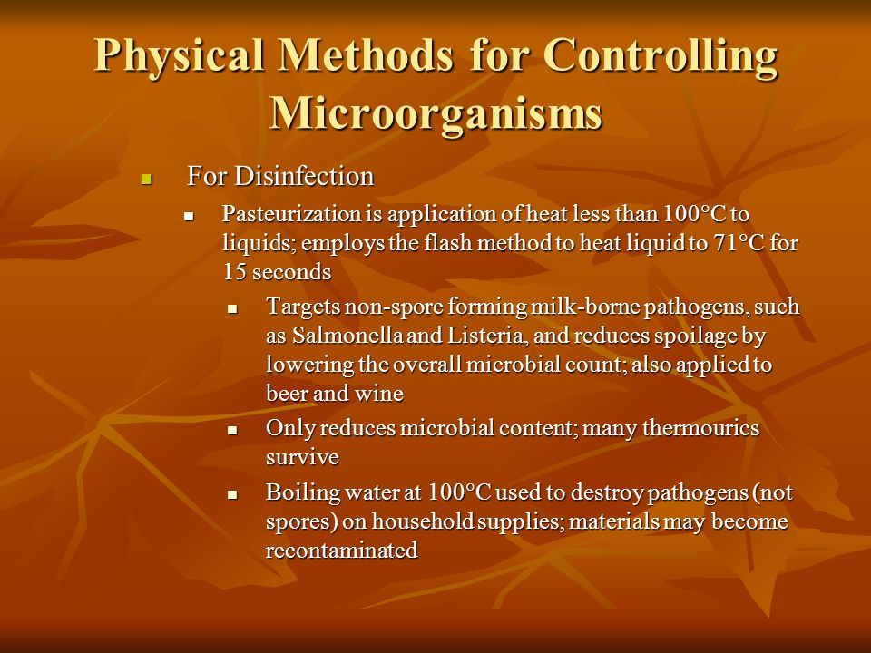 Physical Methods for Controlling Microorganisms For Disinfection For Disinfection Pasteurization is application of heat less than 100  C to liquids; employs the flash method to heat liquid to 71  C for 15 seconds Pasteurization is application of heat less than 100  C to liquids; employs the flash method to heat liquid to 71  C for 15 seconds Targets non-spore forming milk-borne pathogens, such as Salmonella and Listeria, and reduces spoilage by lowering the overall microbial count; also applied to beer and wine Targets non-spore forming milk-borne pathogens, such as Salmonella and Listeria, and reduces spoilage by lowering the overall microbial count; also applied to beer and wine Only reduces microbial content; many thermourics survive Only reduces microbial content; many thermourics survive Boiling water at 100  C used to destroy pathogens (not spores) on household supplies; materials may become recontaminated Boiling water at 100  C used to destroy pathogens (not spores) on household supplies; materials may become recontaminated