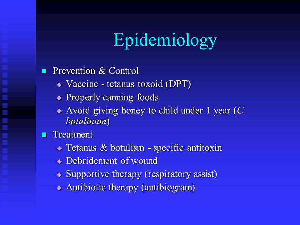 Epidemiology Prevention & Control Prevention & Control  Vaccine - tetanus toxoid (DPT)  Properly canning foods  Avoid giving honey to child under 1 year (C.