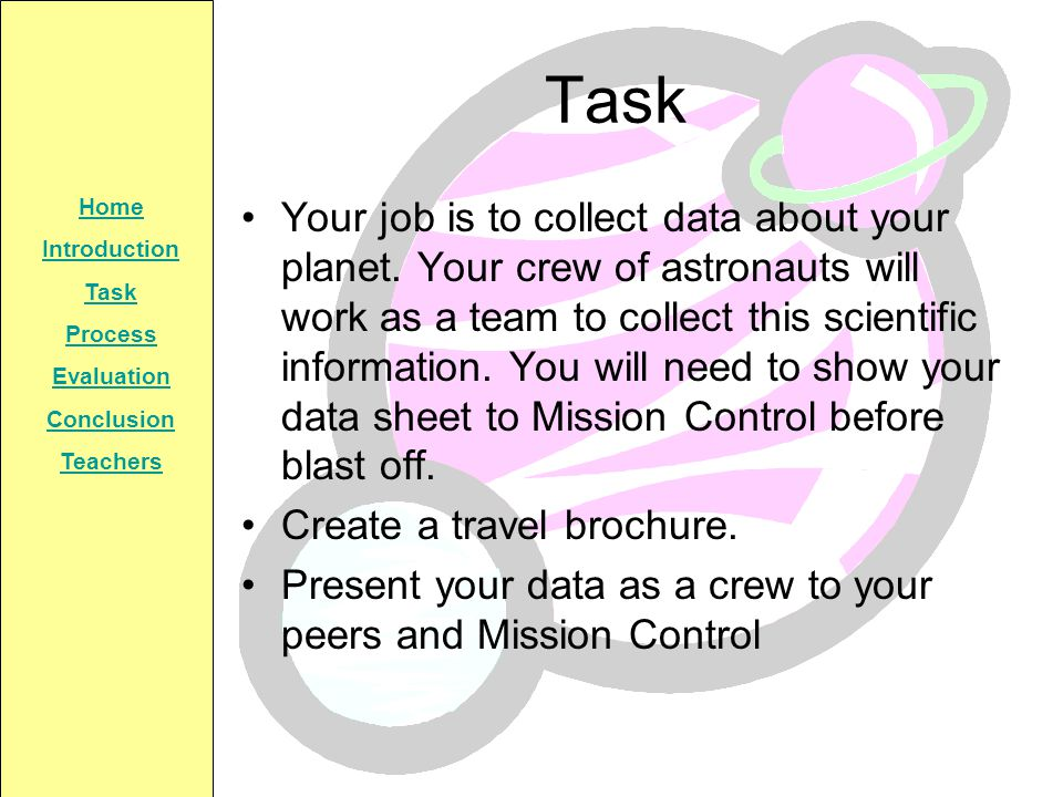 Home Introduction Task Process Evaluation Conclusion Teachers Task Your job is to collect data about your planet. Your crew of astronauts will work as