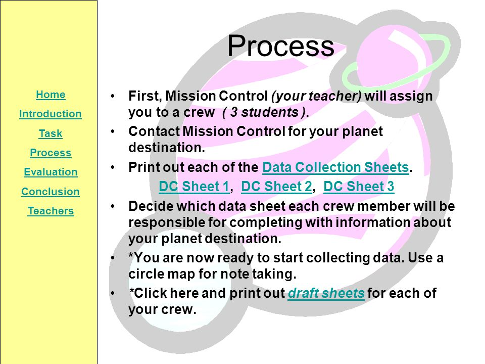 Home Introduction Task Process Evaluation Conclusion Teachers Process First, Mission Control (your teacher) will assign you to a crew ( 3 students ).