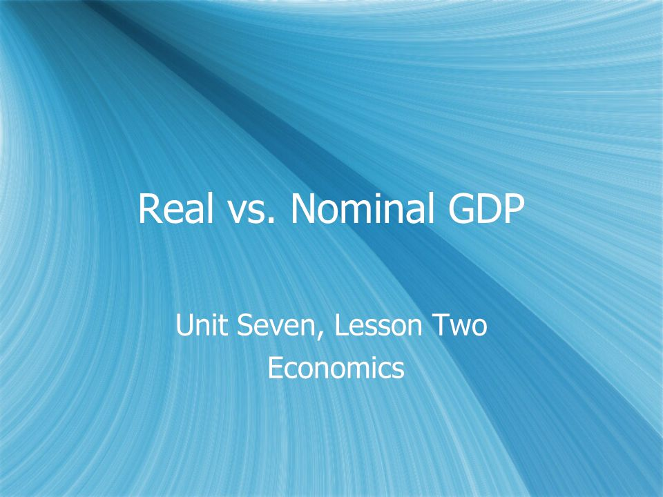 Real vs. Nominal GDP Unit Seven, Lesson Two Economics Unit Seven, Lesson Two Economics