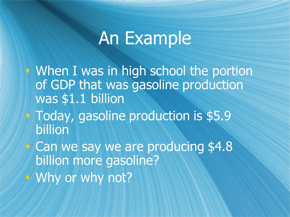 An Example  When I was in high school the portion of GDP that was gasoline production was $1.1 billion  Today, gasoline production is $5.9 billion  Can we say we are producing $4.8 billion more gasoline.