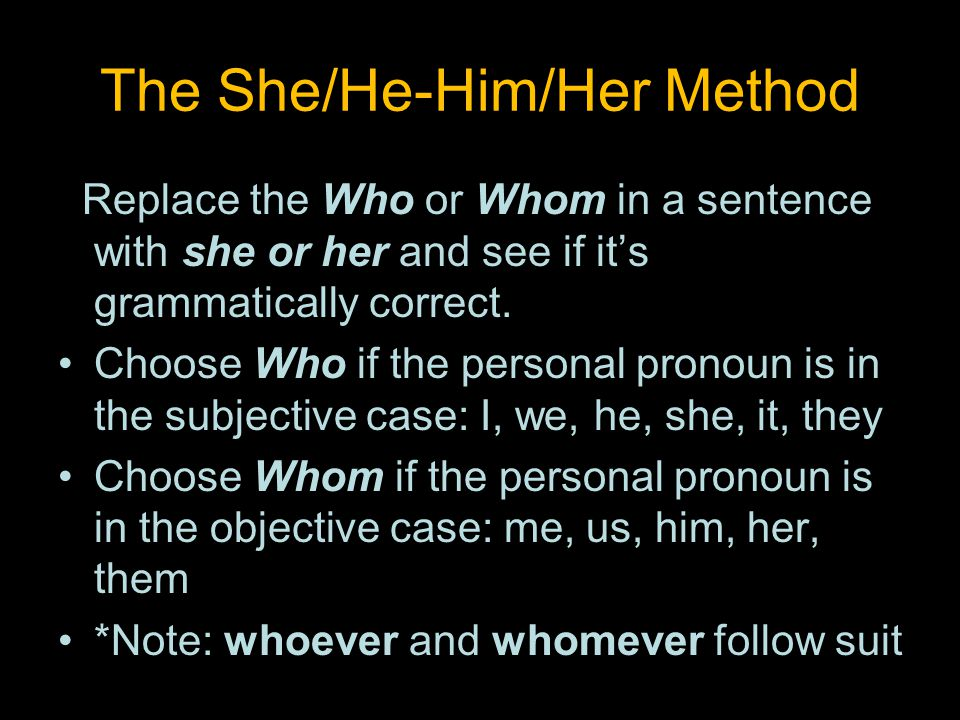 The She/He-Him/Her Method Replace the Who or Whom in a sentence with she or her and see if it's grammatically correct.