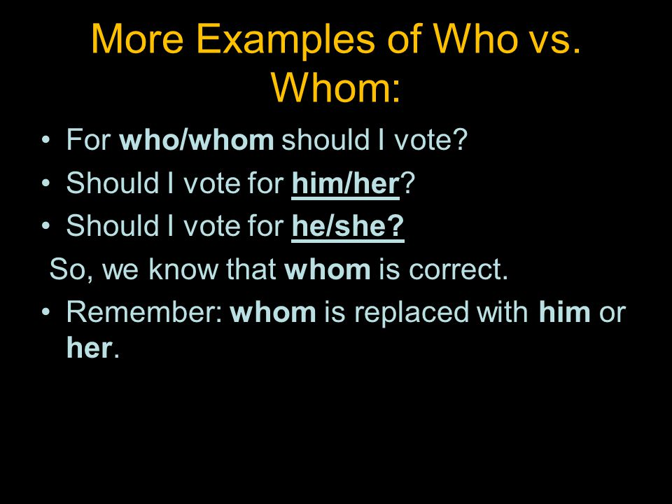 More Examples of Who vs. Whom: For who/whom should I vote.