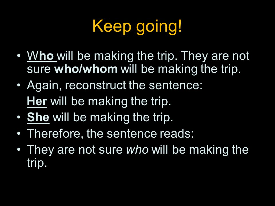 Keep going. Who will be making the trip. They are not sure who/whom will be making the trip.