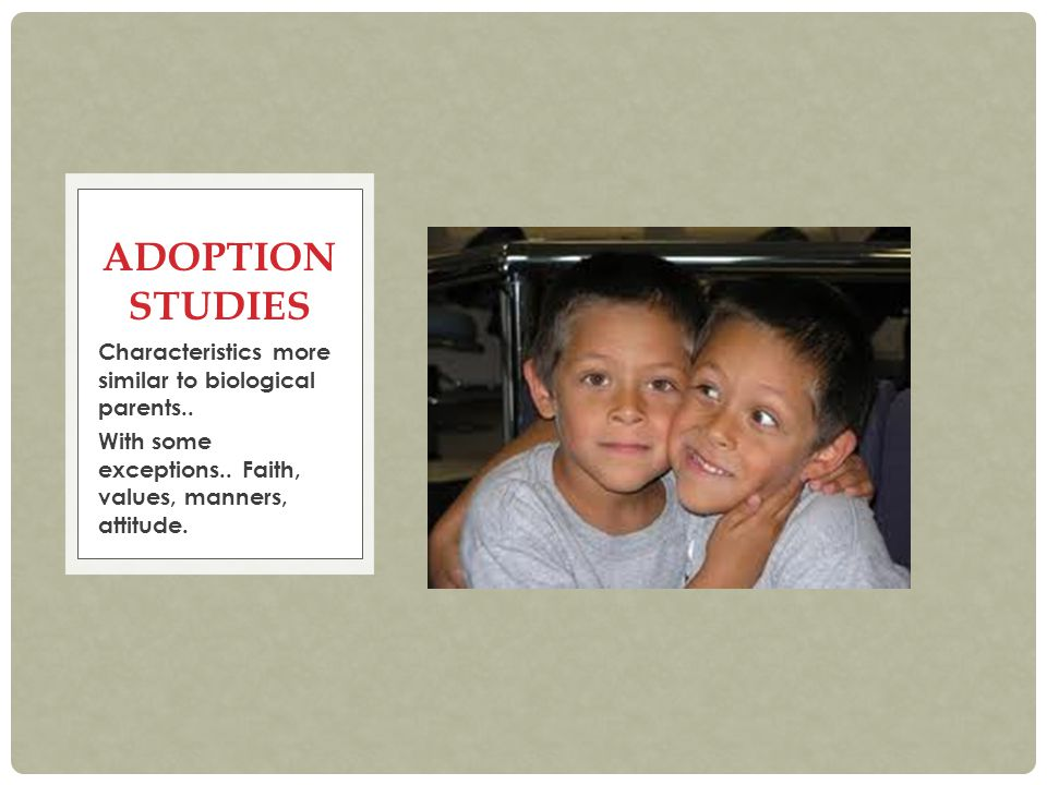 Characteristics more similar to biological parents.. With some exceptions.. Faith, values, manners, attitude. ADOPTION STUDIES