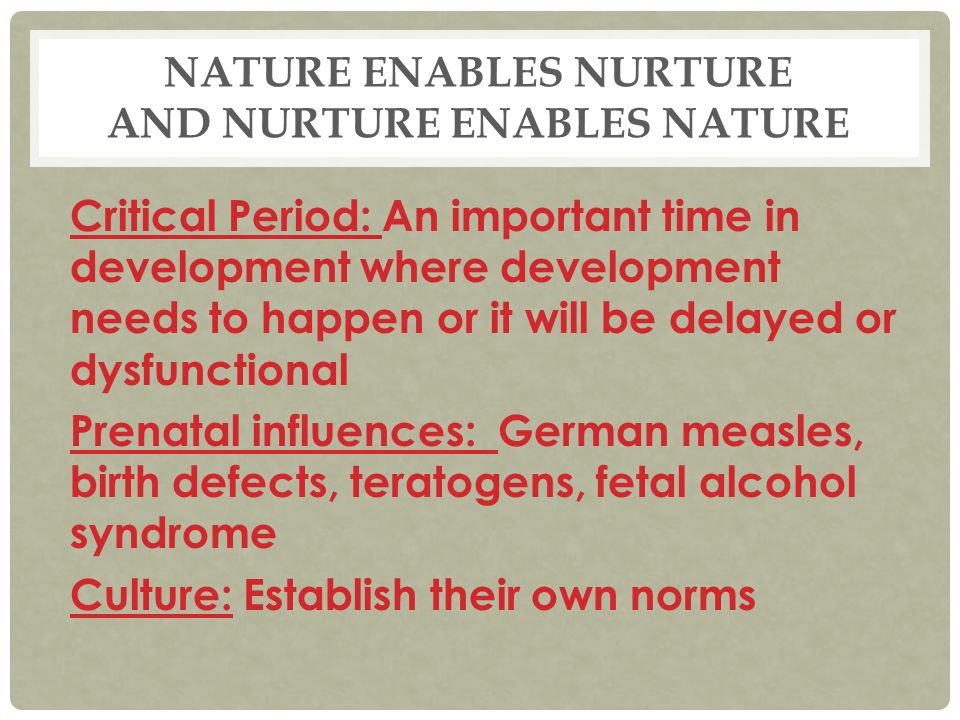 NATURE ENABLES NURTURE AND NURTURE ENABLES NATURE Critical Period: An important time in development where development needs to happen or it will be de