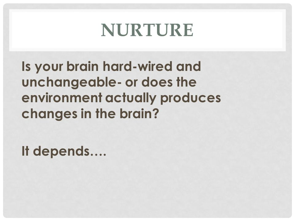 NURTURE Is your brain hard-wired and unchangeable- or does the environment actually produces changes in the brain.