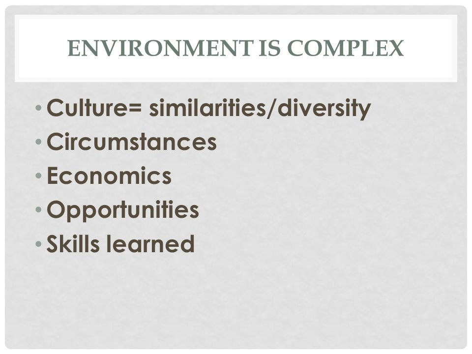 ENVIRONMENT IS COMPLEX Culture= similarities/diversity Circumstances Economics Opportunities Skills learned