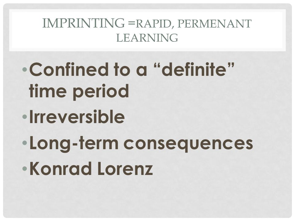"""IMPRINTING = RAPID, PERMENANT LEARNING Confined to a """"definite"""" time period Irreversible Long-term consequences Konrad Lorenz"""