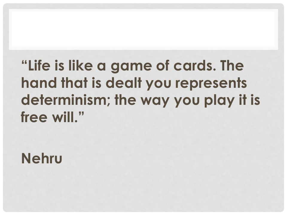 """""""Life is like a game of cards. The hand that is dealt you represents determinism; the way you play it is free will."""" Nehru"""