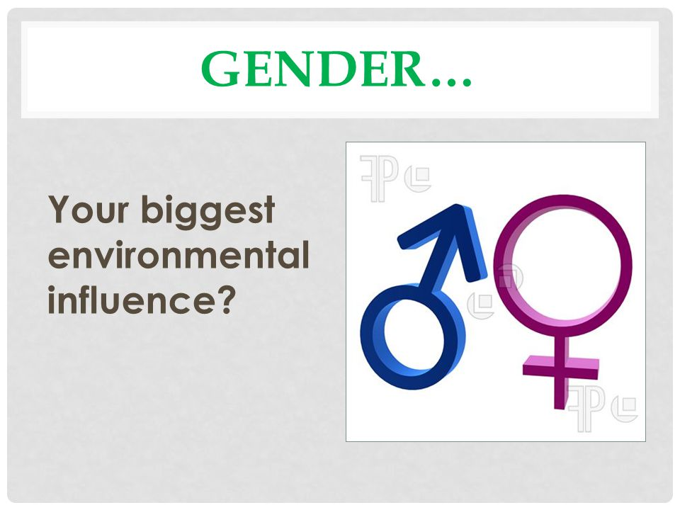 GENDER… Your biggest environmental influence?