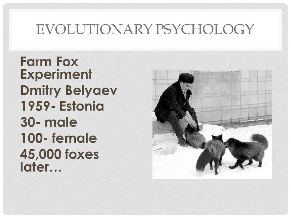 EVOLUTIONARY PSYCHOLOGY Farm Fox Experiment Dmitry Belyaev 1959- Estonia 30- male 100- female 45,000 foxes later…