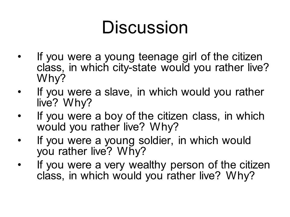 Discussion If you were a young teenage girl of the citizen class, in which city-state would you rather live? Why? If you were a slave, in which would