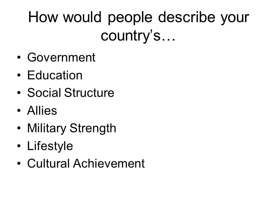 How would people describe your country's… Government Education Social Structure Allies Military Strength Lifestyle Cultural Achievement