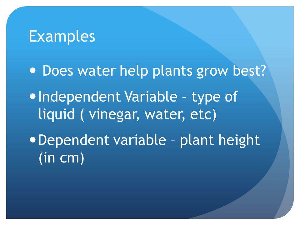 Examples Does water help plants grow best? Independent Variable – type of liquid ( vinegar, water, etc) Dependent variable – plant height (in cm)